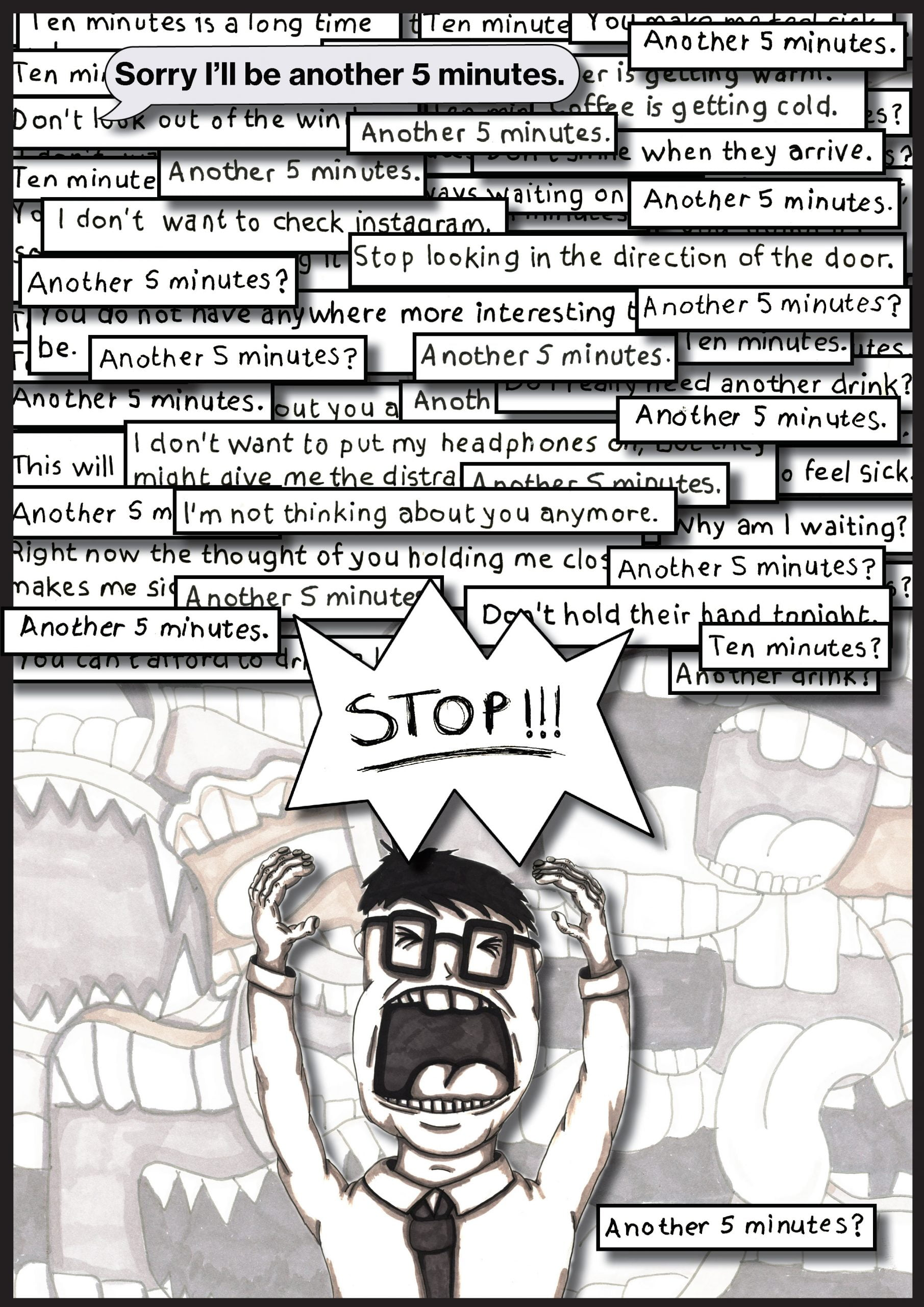 """A person smartly dressed with a tie, frustrated, with arms raised up above their head. Their eyes are clenched shut. Above their head is a speech bubble with the word """"STOP!!!"""" Above this in the upper half of the page are many boxes containing the text that contain phrases such as """"Another 5 minutes?"""" and """"I'm not thinking about you anymore"""". They are piled up and dense. In a fainter outline in the background are many open mouths appearing to speak."""