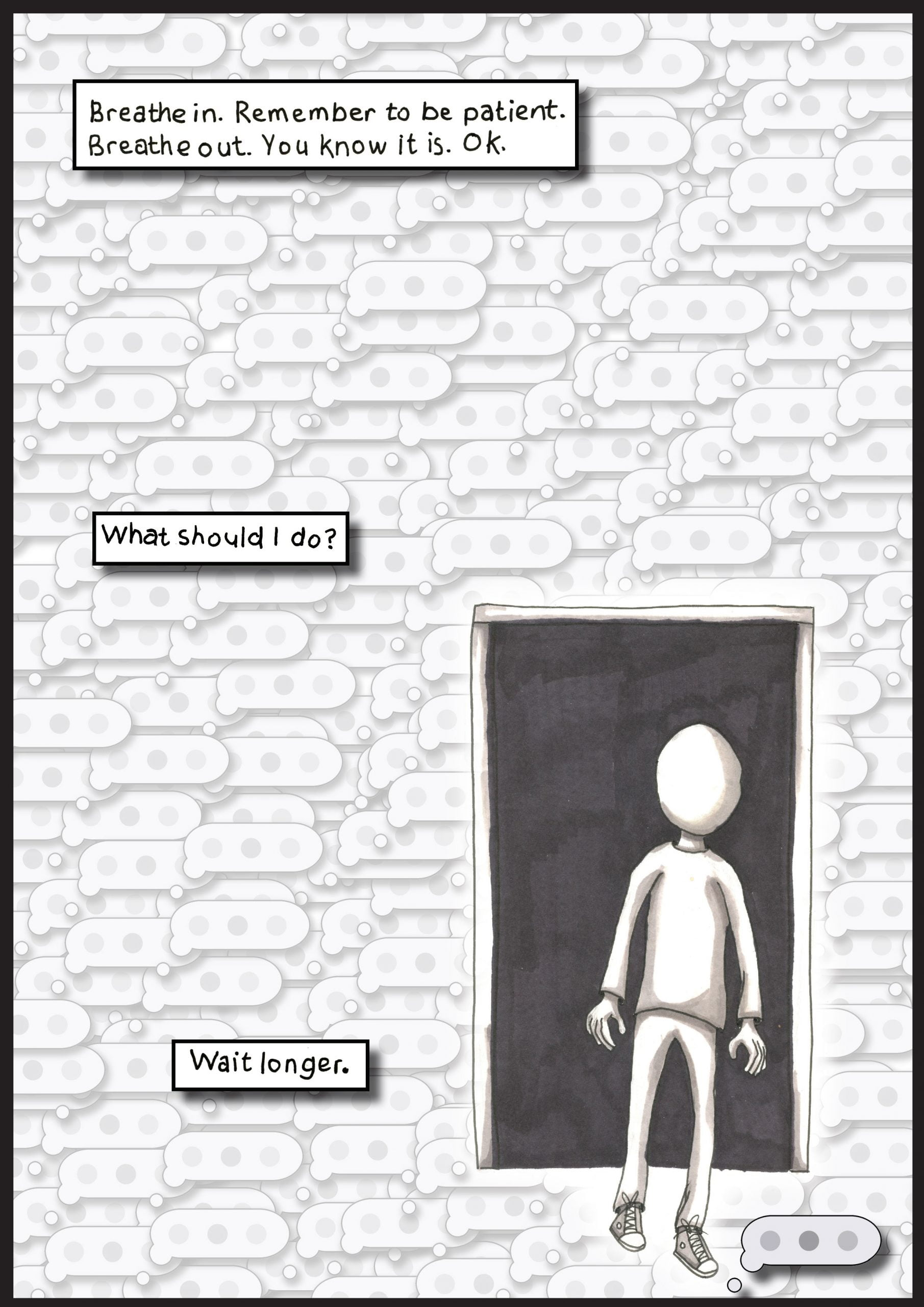 """A small speech bubble containing three dots, like typing in a messaging app, is multiplied all over the background of this page in a faint grey. They overlap and layer on top of one another, concealing the blank page behind. A figure with a blank head appears from a darkened doorway. Hands loose. Three text boxes are spread across the page from top to bottom. They read: """"Wait longer"""", """"What should I do?"""" and """"Breath in. Remember to be patient. Breathe out. You know it is. Ok."""""""