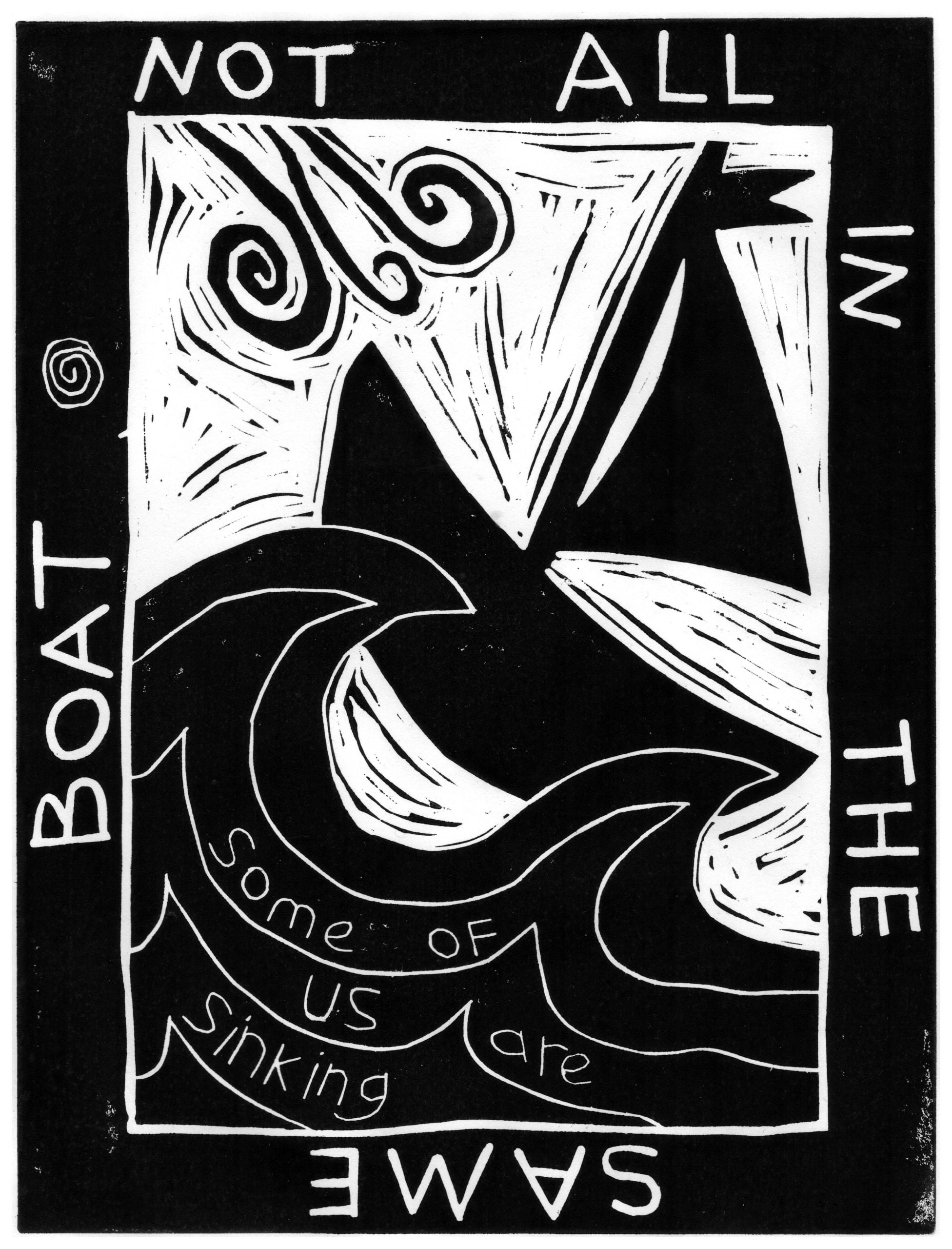 """A black and white linocut print in portrait format has a thick black border containing the words clockwise around the edge: """"NOT ALL IN THE SAME BOAT"""". Inside the border is a large wave appearing from the bottom left that touches a small boat in the top right corner. There is text in the wave that reads: """"Some of us are sinking"""". A wind motif sits top left and reaches towards the boat. In the space between these shapes are small black lines and marks left by the lino cutting process."""