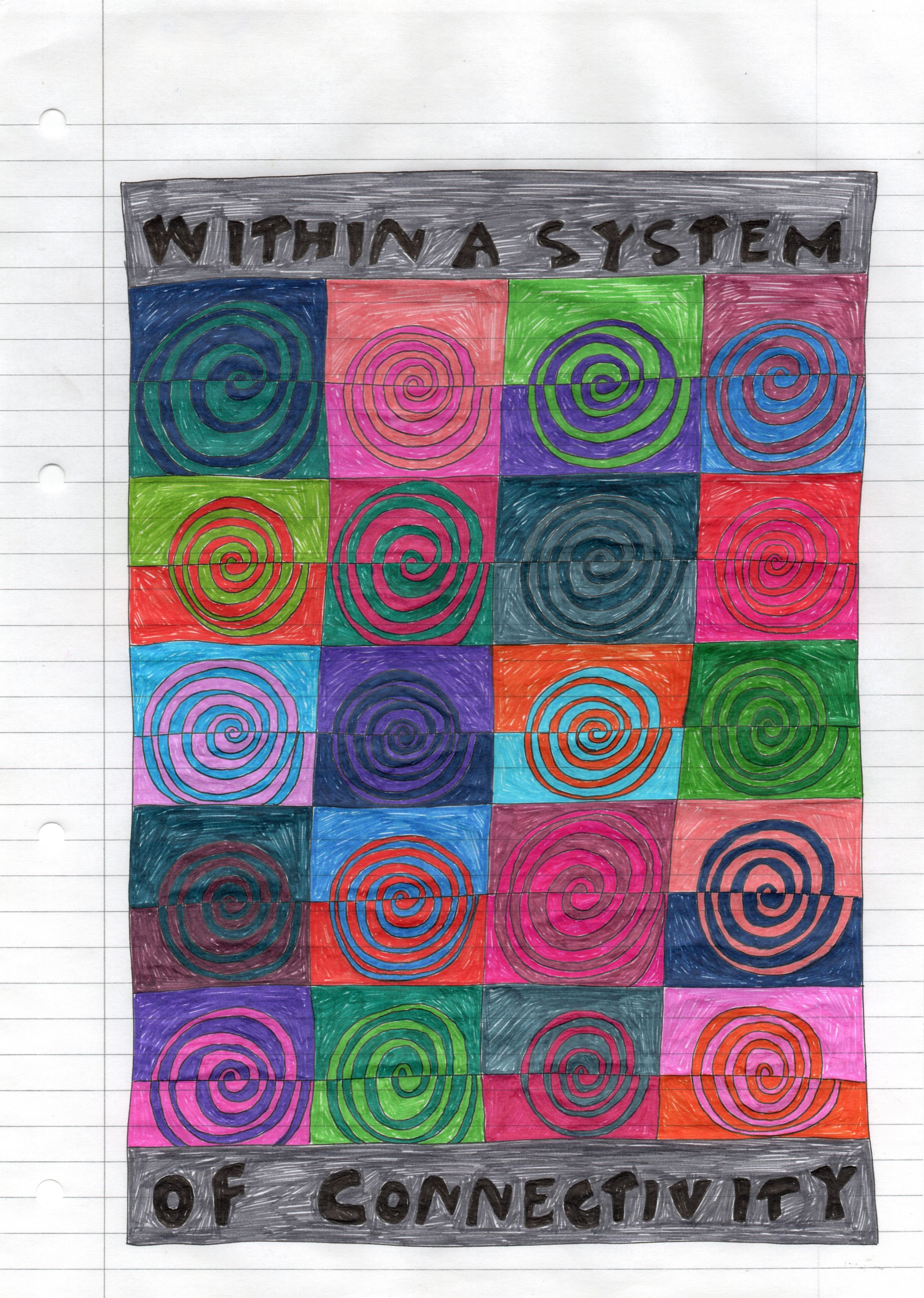 """A sheet of white lined office paper, leaving the margin clear, is filled with a multicoloured pen drawing. In the middle contains a grid of twenty spirals each made up of two contrasting colours and divided horizontally in the middle. Surrounding this reads: """"WITHIN A SYSTEM OF CONNECTIVITY"""" in black ink on a grey background."""